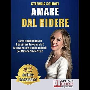 Amare Dal Ridere: Come Raggiungere Il Benessere Emozionale e Ritrovare La Via Della Felicità Col Metodo Smile Style…