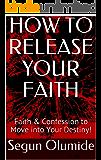 HOW TO RELEASE YOUR FAITH: Faith & Confession to Move into Your Destiny! (FAITH SERIES Book 5)