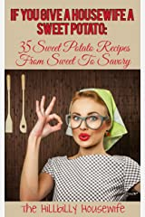 If You Give a Housewife A Sweet Potato: 35 Sweet Potato Recipes From Sweet To Savory (Hillbilly Housewife Cookbooks) Kindle Edition