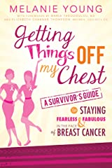 Getting Things Off My Chest: A Survivor's Guide to Staying Fearless and Fabulous in the Face of Breast Cancer Kindle Edition