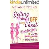 Getting Things Off My Chest: A Survivor's Guide to Staying Fearless and Fabulous in the Face of Breast Cancer