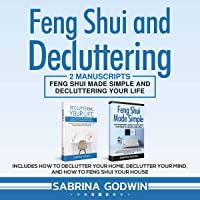 Feng Shui and Decluttering: 2 Manuscripts: Feng Shui Made Simple and Decluttering Your Life: Includes How to Declutter Your Home, Declutter Your Mind, and How to Feng Shui Your House
