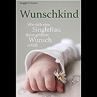 Wunschkind: Wie sich eine Singlefrau ihren größten Wunsch erfüllt (German Edition)