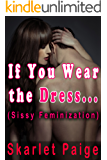 If You Wear the Dress...: (Sissy Feminization) (English Edition)