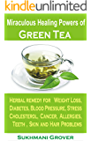 Green Tea: Green Tea & Its Miraculous Healing Powers: Green Tea For Weight Loss, Diabetes, Blood Pressure, Cholesterol, Cancer, Stress, Allergies, Teeth ... - All Your Questions Answered Book 1)