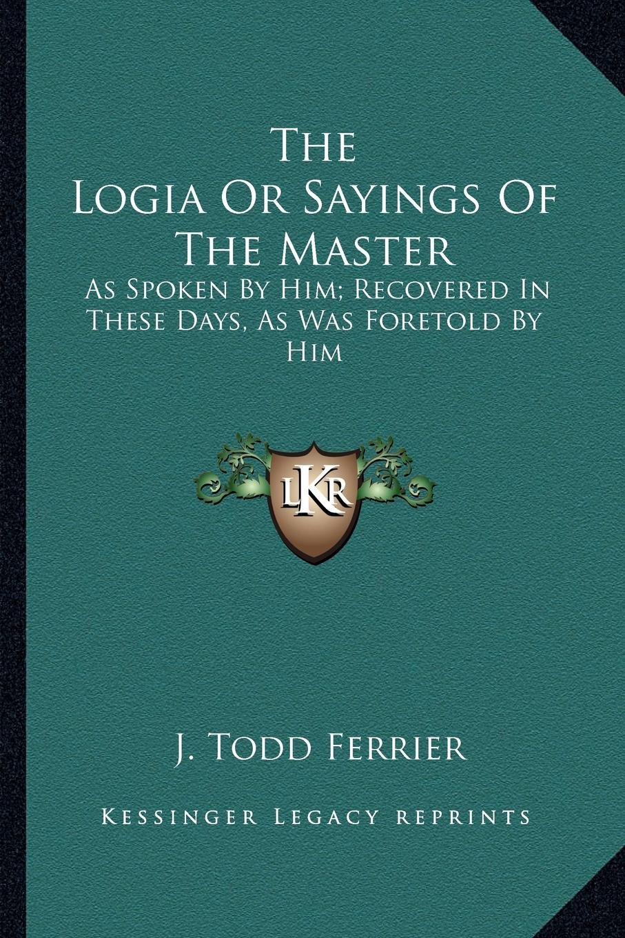 The Logia Or Sayings Of The Master: As Spoken By Him; Recovered In These Days, As Was Foretold By Him pdf epub
