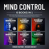 Mind Control: 6 Books in 1: The Complete Guide to Dark Psychology Secrets, NLP, the Art of Manipulation and Persuasion. How to Analyze People, Reading Body Language and Master Emotional Intelligence