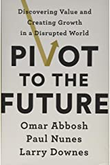 Pivot to the Future: Discovering Value and Creating Growth in a Disrupted World Hardcover