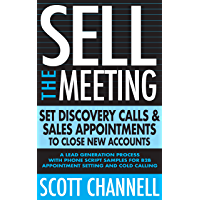 Sell The Meeting: Set Discovery Calls & Sales Appointments To Close New Accounts: A Lead Generation Process With Phone Script Samples For B2B Appointment Setting & Cold Calling (English Edition)