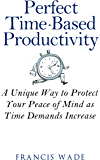 Perfect Time-Based Productivity: A unique way to protect your peace of mind as time demands increase
