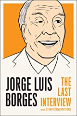 Jorge Luis Borges: The Last Interview: and Other Conversations (The Last Interview Series) Kindle Edition