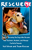 Rescue Me: Tales of Rescuing the Dogs Who Became Our Teachers, Healers, and Always Faithful Friends (Rescue Me Tales Book 1)