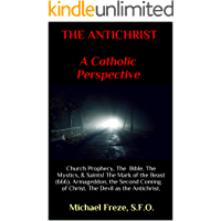 THE ANTICHRIST A CATHOLIC PERSPECTIVE: Church Prophecy, The Bible, The Mystics, & Saints! The Mark of the Beast (666), Armageddon, the Second Coming of Christ. The Devil as the Antichrist.