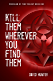 Kill Them Wherever You Find Them (Pendulum of Time Trilogy Book 1)
