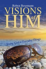 Visions of Him: Seeing God in Everyday Things Kindle Edition