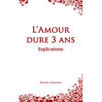 L'Amour dure 3 ans - Explications (French Edition)