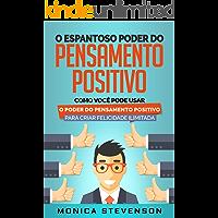 O Espantoso Poder Do Pensamento Positivo: Como Você Pode Usar O Poder Do Pensamento Positivo Para Criar Felicidade Ilimitada e Desenvolver Sua Psicologia Positiva