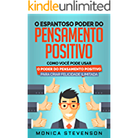 O Espantoso Poder Do Pensamento Positivo: Como Você Pode Usar O Poder Do Pensamento Positivo Para Criar Felicidade…