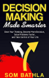 Decision Making Made Smarter: Clear Your Thinking, Become More Decisive, Solve Problems Faster, and Take Control of Your Life