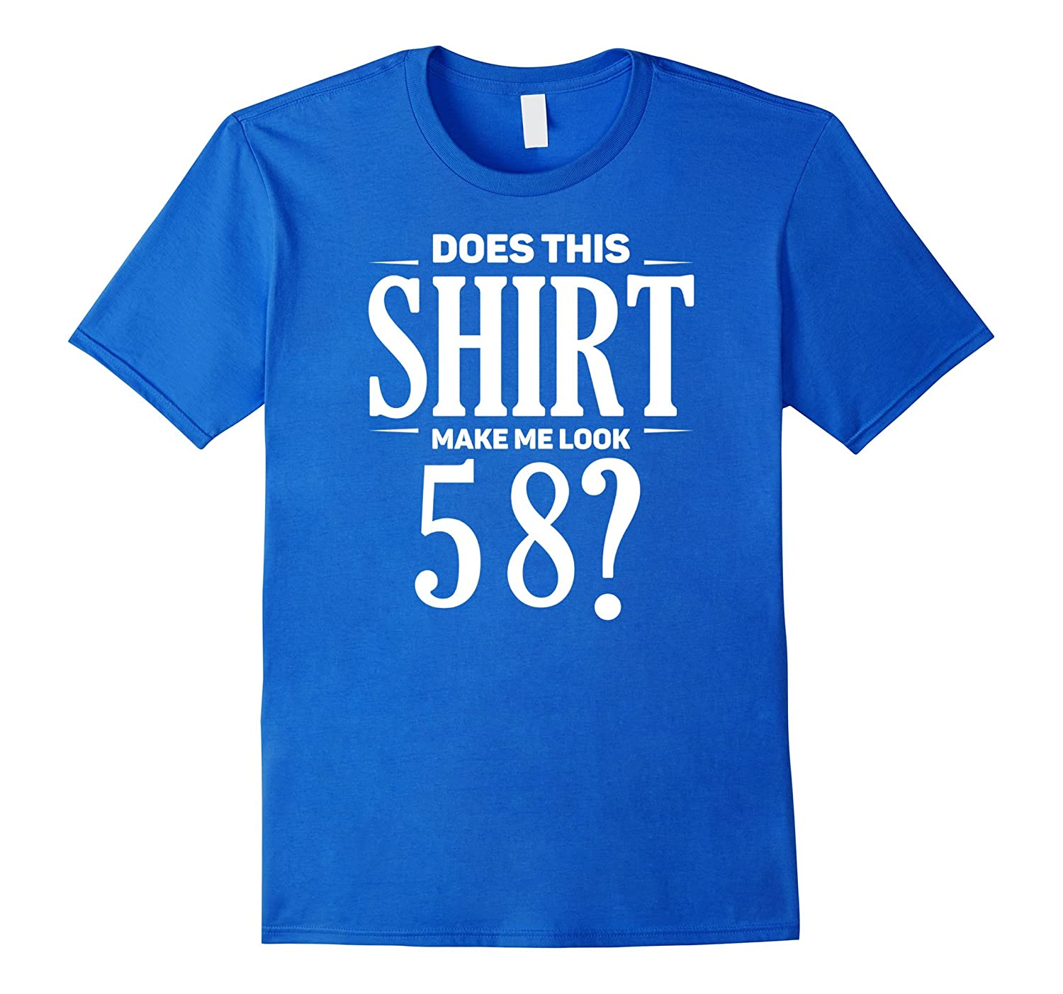 Funny Birthday Tees Does This Shirt Make Me Look 58 TShirt PL