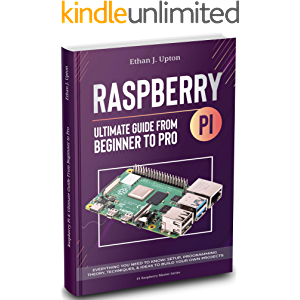 Raspberry Pi 4 Ultimate Guide: From Beginner to Pro: Everything You Need to Know: Setup, Programming Theory, Techniques…