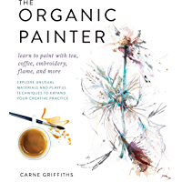 The Organic Painter:Learn to paint with tea, coffee, embroidery, flame, and more; Explore Unusual Materials and Playful Techniques to Expand your Creative Practice
