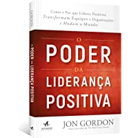 O Poder da Liderança Positiva:: Como e Por que líderes positivos transformam equipes e organizações e mudam o mundo