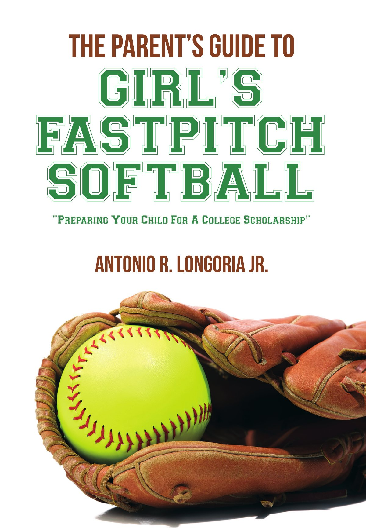 The Parent's Guide to Girl's Fastpitch Softball: Preparing Your Child For A College Scholarship (English Edition)