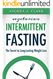 Intermittent Fasting: The Secret to Long-Lasting Weight Loss (Easy Fasting Guides Book 1)