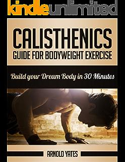 Calistenia: Completa guía de ejercicios de peso corporal, construir su cuerpo de sueño en
