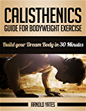 Calisthenics: Complete Guide for Bodyweight Exercise, Build Your Dream Body in 30 Minutes *FREE* (Bodyweight exercise, Street workout, Bodyweight training, body weight strength)
