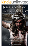 """Jesus is Not God With a Capital """"G"""": A Biblical Unitarian Christological Perspective"""