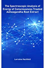 The Spectroscopic Analysis of  Energy of Consciousness Treated  Ashwagandha Root Extract Kindle Edition