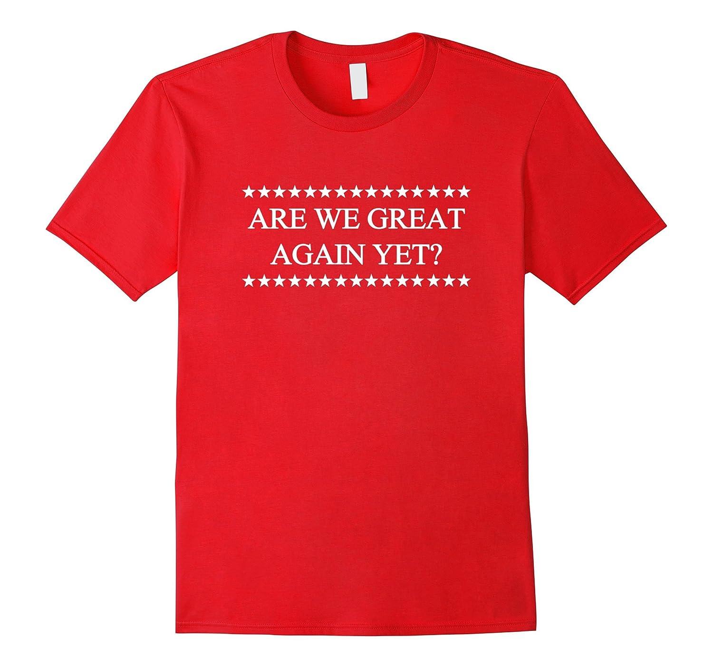 Are We Great Again Yet Shirt - Anti Trump T-shirt-BN