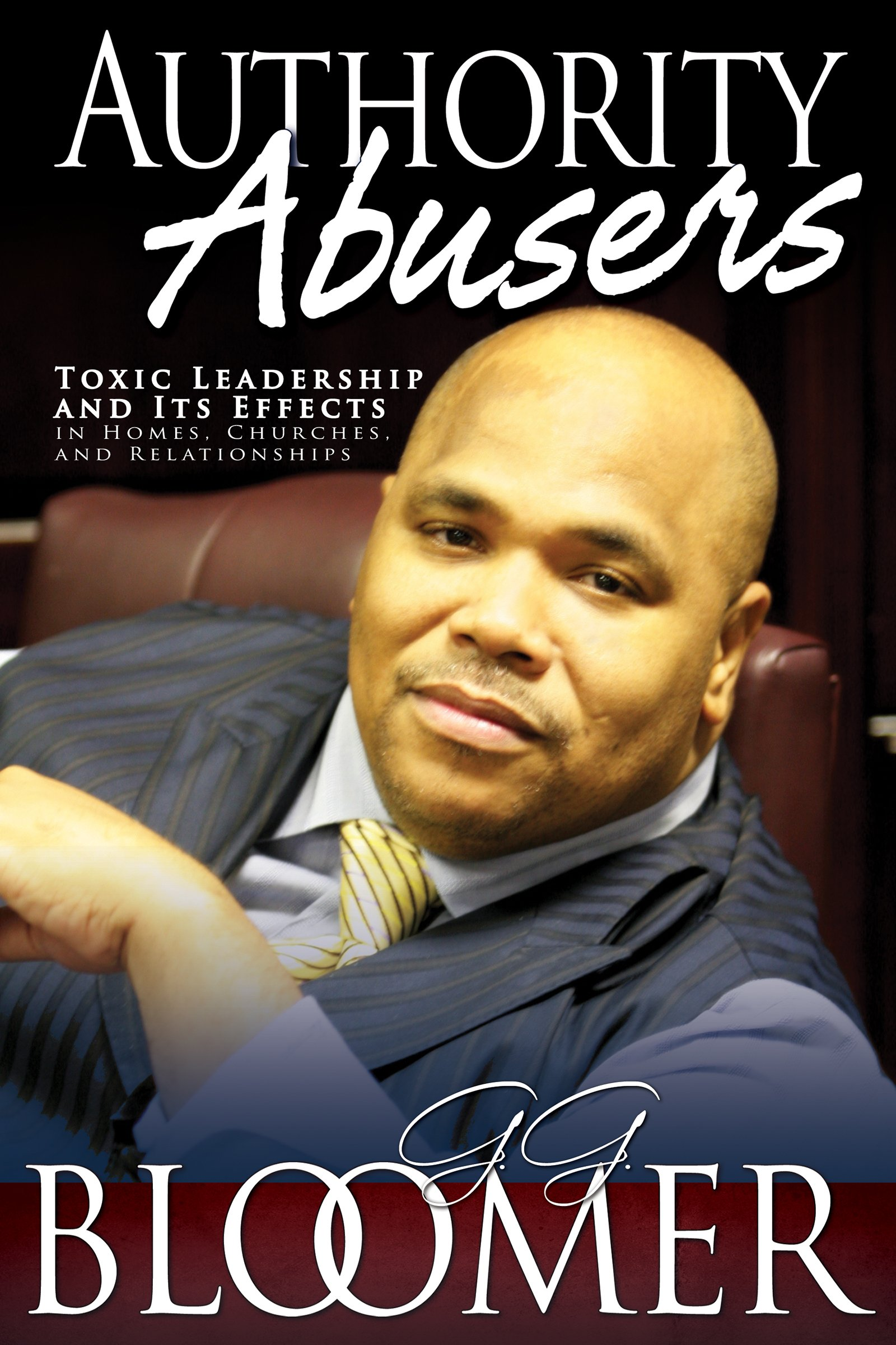 Authority Abusers: Toxic Leadership and Its Effects in Homes, Churches, and Relationships