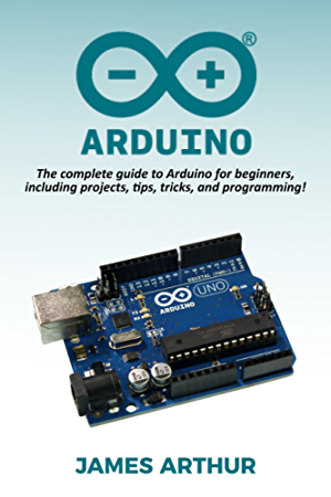 Arduino: The complete guide to Arduino for beginners; including projects; tips; tricks; and programming!