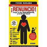 ¡Renuncio! Tengo un hijo adolescente, ¡y no sé qué hacer!: Guía para que tú y tus hijos disfruten de su adolescencia (Spanish