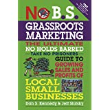 No B.S. Grassroots Marketing: The Ultimate No Holds Barred Take No Prisoner Guide to Growing Sales and Profits of Local Small