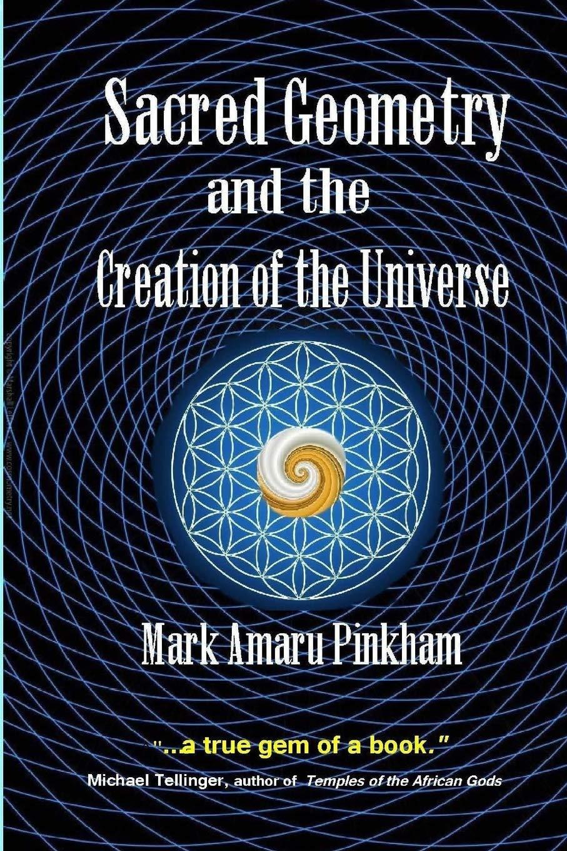 Sacred Geometry And The Creation Of The Universe Pinkham Mark Amaru 9781643704739 Amazon Com Books