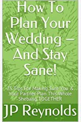 How To Plan Your Wedding – And Stay Sane!: 25 Tips For Making Sure You & Your Partner Plan This Whole Shebang TOGETHER Kindle Edition