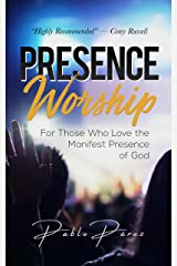 Presence Worship: How to Experience the Manifest (Tangible, Felt) Presence of God During Worship Meetings Kindle Edition