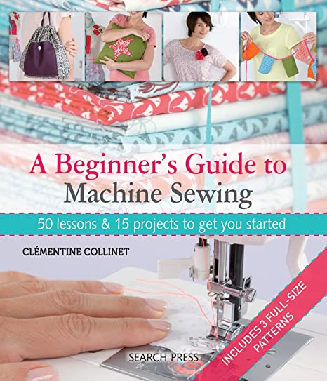 A Beginner S Guide To Machine Sewing 50 Lessons And 15 Projects To