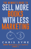 The Newbie's Guide To Sell More Books With Less Marketing (SMART Marketing For Authors Book 3)