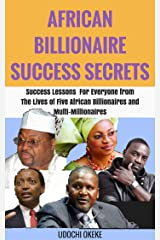 AFRICAN BILLIONAIRE SUCCESS SECRETS: Success Lessons for Everyone from the Lives of Five African Billionaires and Multi-Millionaires Kindle Edition