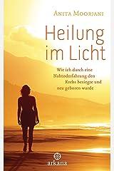 Heilung im  Licht: Wie ich durch eine Nahtoderfahrung den Krebs besiegte und neu geboren wurde (German Edition) Kindle Edition