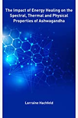 The Impact of Energy Healing on the  Spectral, Thermal and Physical  Properties of Ashwagandha Kindle Edition