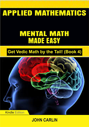 APPLIED MATHEMATICS: MENTAL MATH MADE EASY (Fast; Quick; Rapid; Speed Vedic Arithmetic Simplified and Demystified) (Get Vedic Math by the Tail! Book 4)