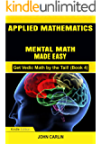 APPLIED MATHEMATICS: MENTAL MATH MADE EASY (Fast, Quick, Rapid, Speed Vedic Arithmetic Simplified and Demystified) (Get Vedic Math by the Tail! Book 4)