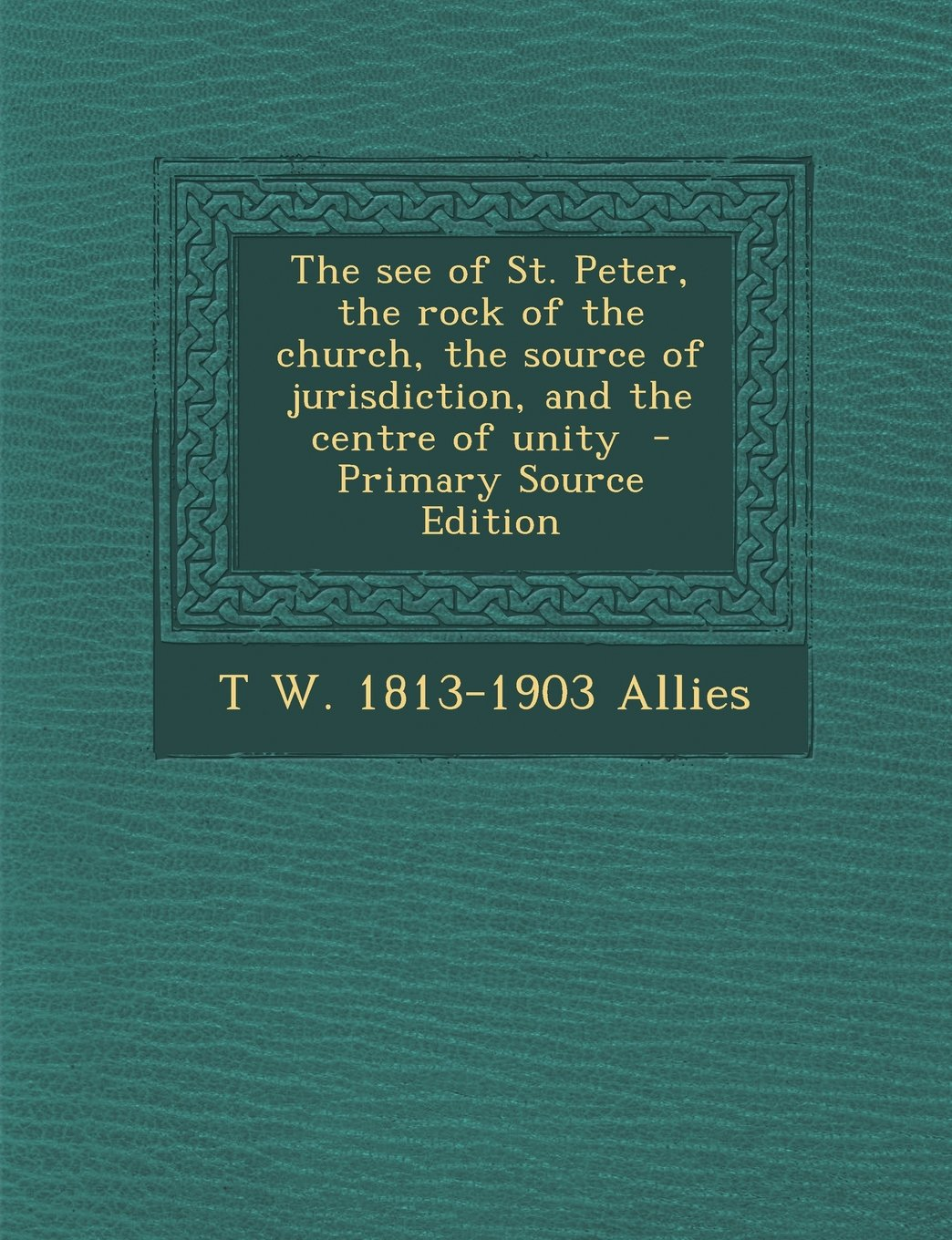 The See of St. Peter, the Rock of the Church, the Source of Jurisdiction, and the Centre of Unity - Primary Source Edition PDF