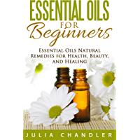 Essential Oils for Beginners: Essential Oils Natural Remedies for Health, Beauty, and Healing (English Edition)